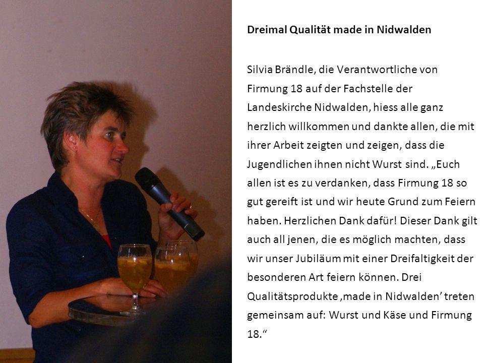 Dreimal Qualität made in Nidwalden Silvia Brändle, die Verantwortliche von Firmung 18 auf der Fachstelle der Landeskirche Nidwalden, hiess alle ganz herzlich willkommen und dankte allen, die mit ihrer Arbeit zeigten und zeigen, dass die Jugendlichen ihnen nicht Wurst sind.