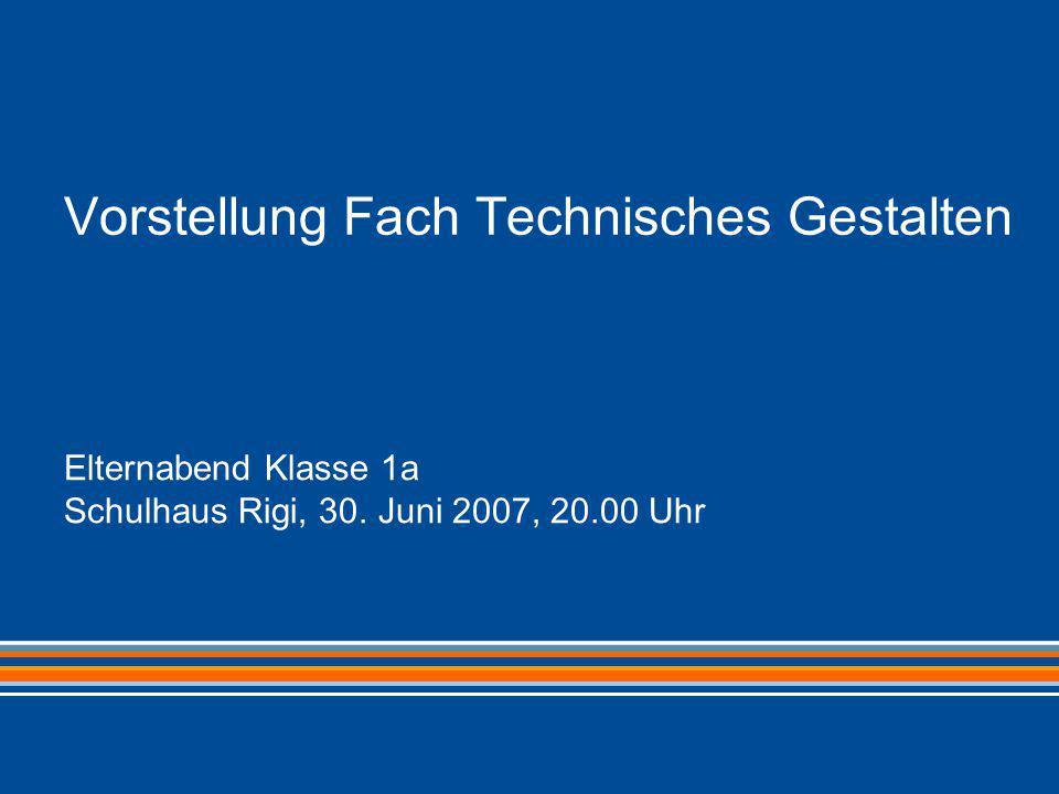 Vorstellung Fach Technisches Gestalten Elternabend Klasse 1a Schulhaus Rigi, 30. Juni 2007, 20.00 Uhr