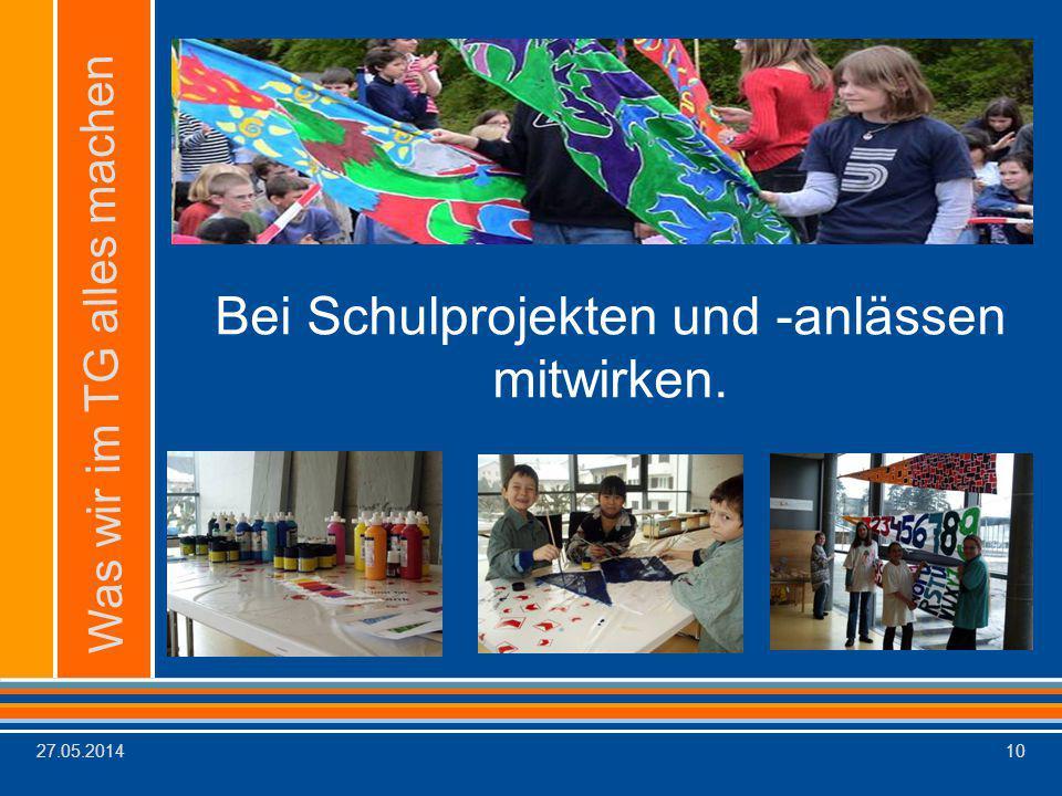 27.05.201410 Was wir im TG alles machen Bei Schulprojekten und -anlässen mitwirken.