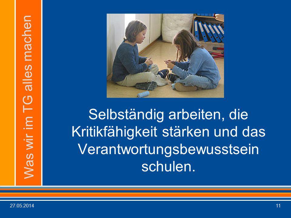 27.05.201411 Selbständig arbeiten, die Kritikfähigkeit stärken und das Verantwortungsbewusstsein schulen. Was wir im TG alles machen