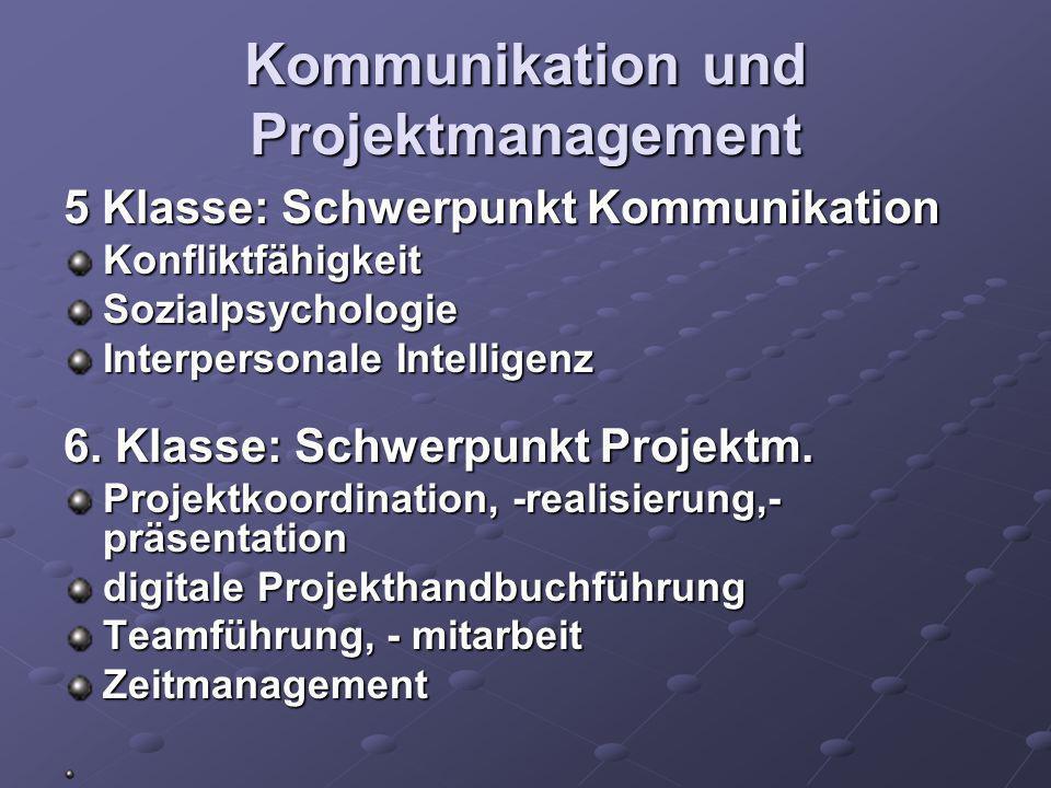 Kommunikation und Projektmanagement 5 Klasse: Schwerpunkt Kommunikation KonfliktfähigkeitSozialpsychologie Interpersonale Intelligenz 6. Klasse: Schwe