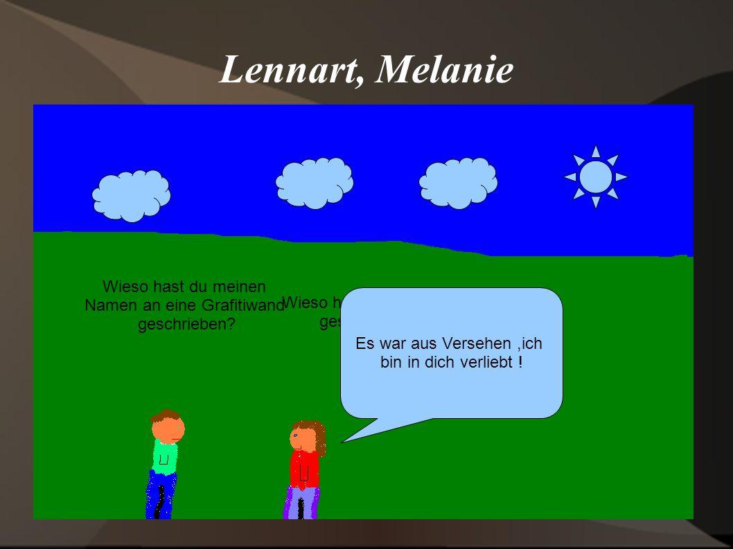 Lennart, Melanie Wieso hast du meinen geschrieben Es war aus Versehen,ich bin in dich verliebt ! Wieso hast du meinen Namen an eine Grafitiwand geschr