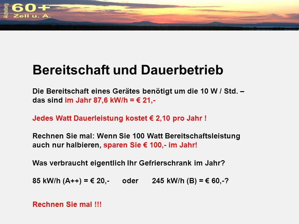 Bereitschaft und Dauerbetrieb Die Bereitschaft eines Gerätes benötigt um die 10 W / Std. – das sind im Jahr 87,6 kW/h = 21,- Jedes Watt Dauerleistung