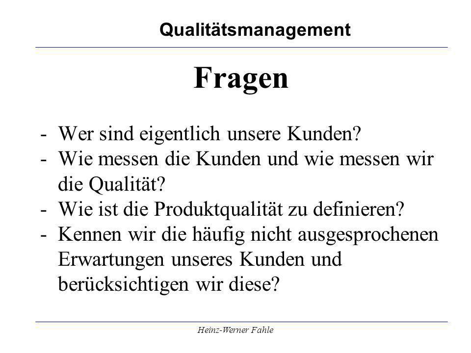 Qualitätsmanagement Heinz-Werner Fahle Fragen -Wer sind eigentlich unsere Kunden? -Wie messen die Kunden und wie messen wir die Qualität? -Wie ist die