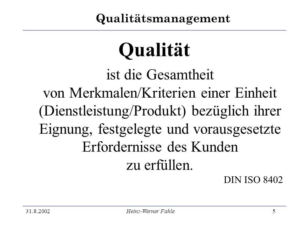 Qualitätsmanagement 31.8.2002Heinz-Werner Fahle5 Qualität ist die Gesamtheit von Merkmalen/Kriterien einer Einheit (Dienstleistung/Produkt) bezüglich