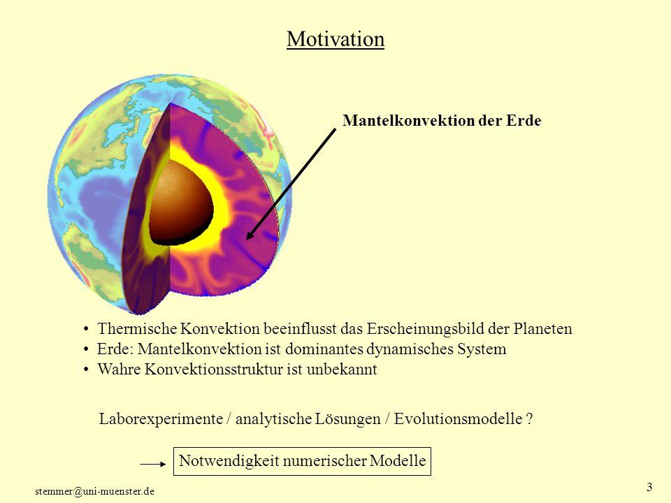 stemmer@uni-muenster.de 4 Motivation Numerisches Modell der Mantelkonvektion Physikalische Abschätzungen: Viskosität tiefenabhängig Laborexperimente: Rheologie druck-, spannungs- und temperaturabhängig Die meisten Modelle haben Beschränkungen: kartesisch und/oder isoviskos Lateral variable Viskosität bedeutet extrem hohen numerischen Aufwand Strömungsstruktur in einer Kugelschale.