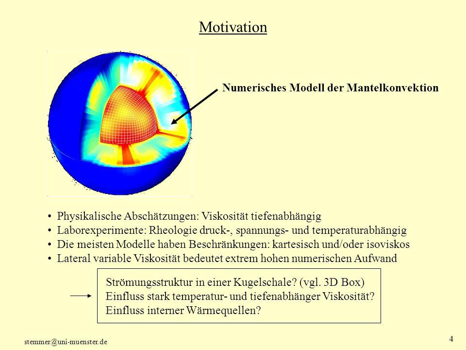 stemmer@uni-muenster.de 5 Grundlagen thermischer Konvektion mathematisches Modell 3 partielle DGL + Zustandsgleichung für die Dichte: Massenerhaltung: Kontinuitätsgleichung Impulserhaltung: Bewegungsgleichung Energieerhaltung: Wärmetransportgleichung Boussinesq Approximation: Dichteänderungen resultieren nur durch Temperaturänderungen Nur die mit Auftriebskräften gekoppelten Dichteänderungen berücksichtigen Skalierung der Gleichungen mit intrinsischen Variablen: charakteristische Länge und Zeit: Schalendicke, thermische Diffusionszeit Ähnlichkeitsparameter: Rayleigh-Zahl