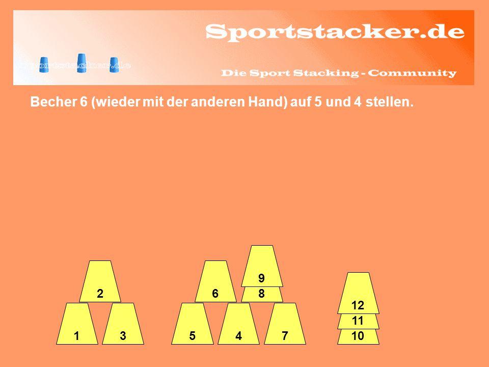 Becher 6 (wieder mit der anderen Hand) auf 5 und 4 stellen. 13 2 45 6 7 8 9 10 11 12