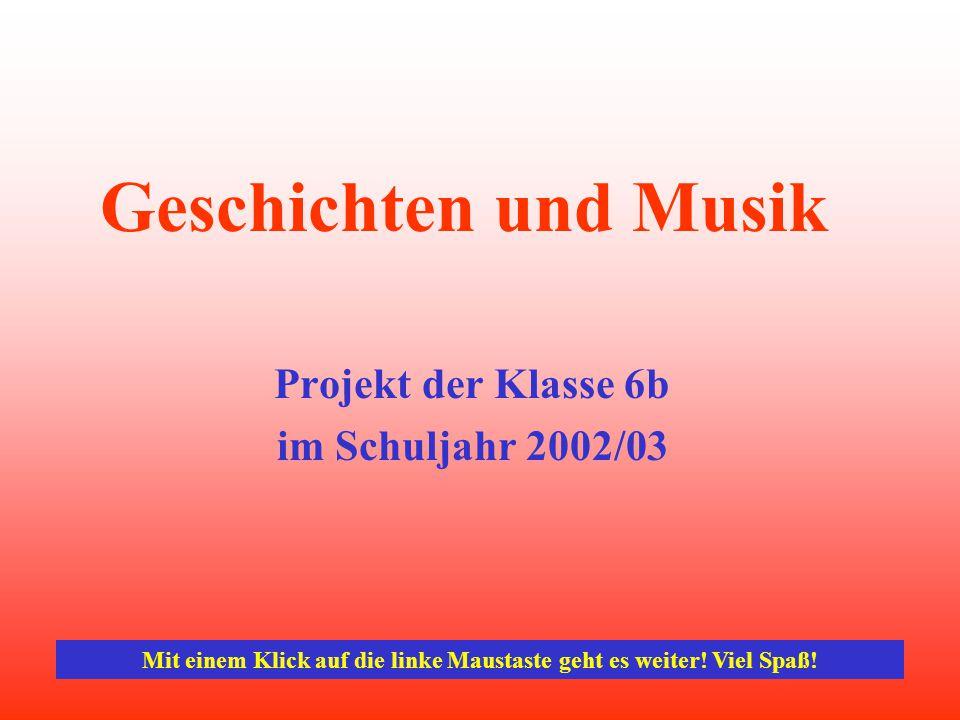 Geschichten und Musik Projekt der Klasse 6b im Schuljahr 2002/03 Mit einem Klick auf die linke Maustaste geht es weiter.