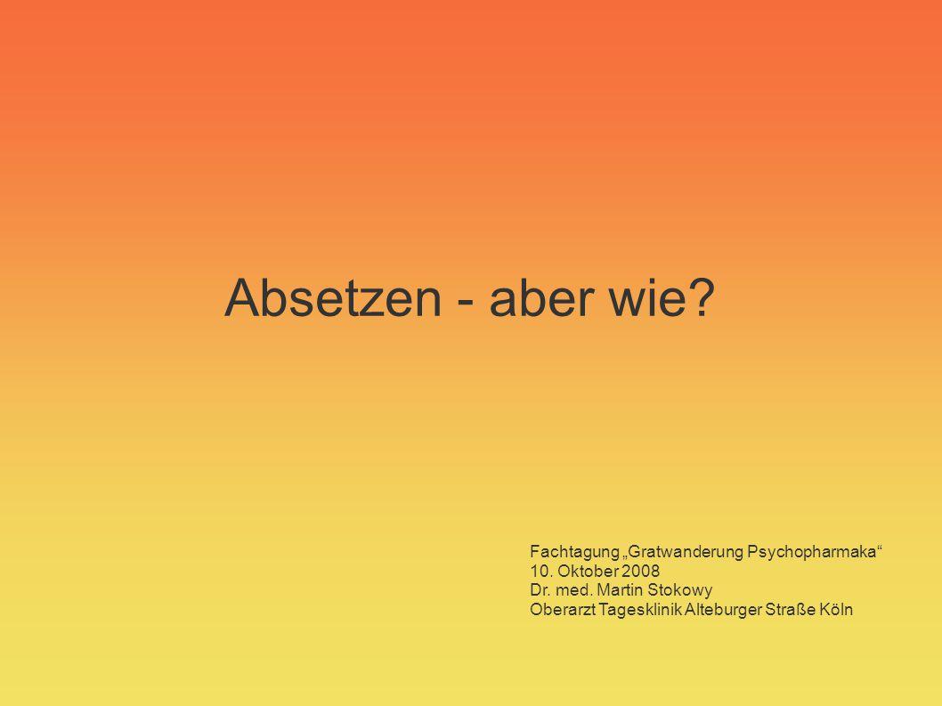 Absetzen - aber wie? Fachtagung Gratwanderung Psychopharmaka 10. Oktober 2008 Dr. med. Martin Stokowy Oberarzt Tagesklinik Alteburger Straße Köln