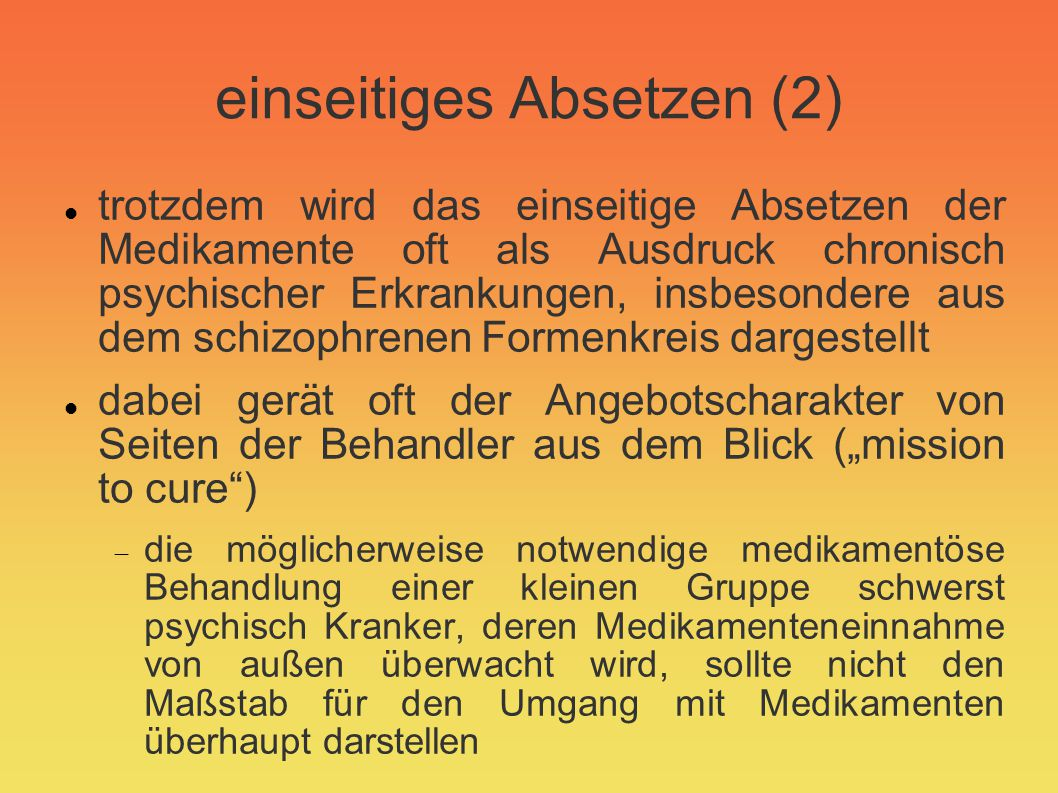 einseitiges Absetzen (3) Probleme beim einseitigen Absetzen, vor allem wenn es verdeckt geschieht: zu rasches Absetzen =>Absetzphänomene, nicht nur bei Benzodiazepinen, sondern auch bei Antidepressiva und vor allem bei Neuroleptika; s.