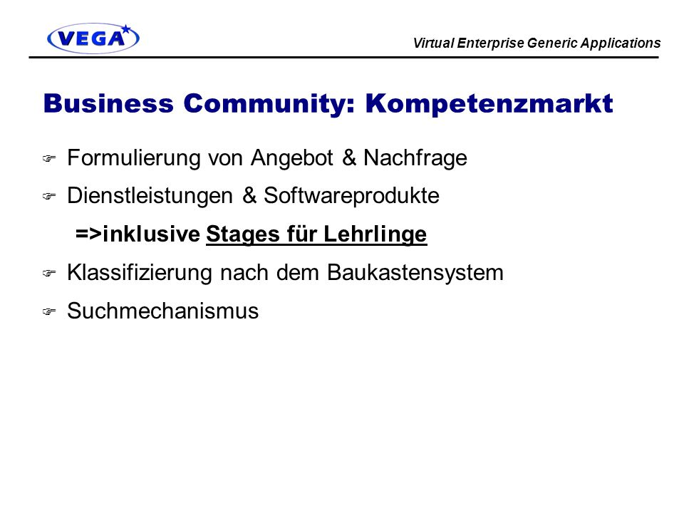 Virtual Enterprise Generic Applications Business Community: Kompetenzmarkt F Formulierung von Angebot & Nachfrage F Dienstleistungen & Softwareprodukte =>inklusive Stages für Lehrlinge F Klassifizierung nach dem Baukastensystem F Suchmechanismus