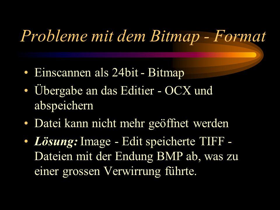 Probleme mit dem Bitmap - Format Einscannen als 24bit - Bitmap Übergabe an das Editier - OCX und abspeichern Datei kann nicht mehr geöffnet werden Lösung: Image - Edit speicherte TIFF - Dateien mit der Endung BMP ab, was zu einer grossen Verwirrung führte.