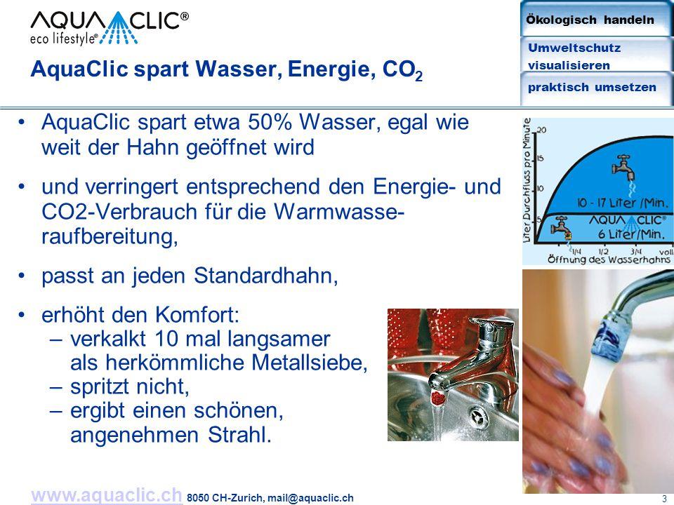 www.aquaclic.chwww.aquaclic.ch 8050 CH-Zurich, mail@aquaclic.ch 3 AquaClic spart Wasser, Energie, CO 2 AquaClic spart etwa 50% Wasser, egal wie weit der Hahn geöffnet wird und verringert entsprechend den Energie- und CO2-Verbrauch für die Warmwasse- raufbereitung, passt an jeden Standardhahn, erhöht den Komfort: –verkalkt 10 mal langsamer als herkömmliche Metallsiebe, –spritzt nicht, –ergibt einen schönen, angenehmen Strahl.