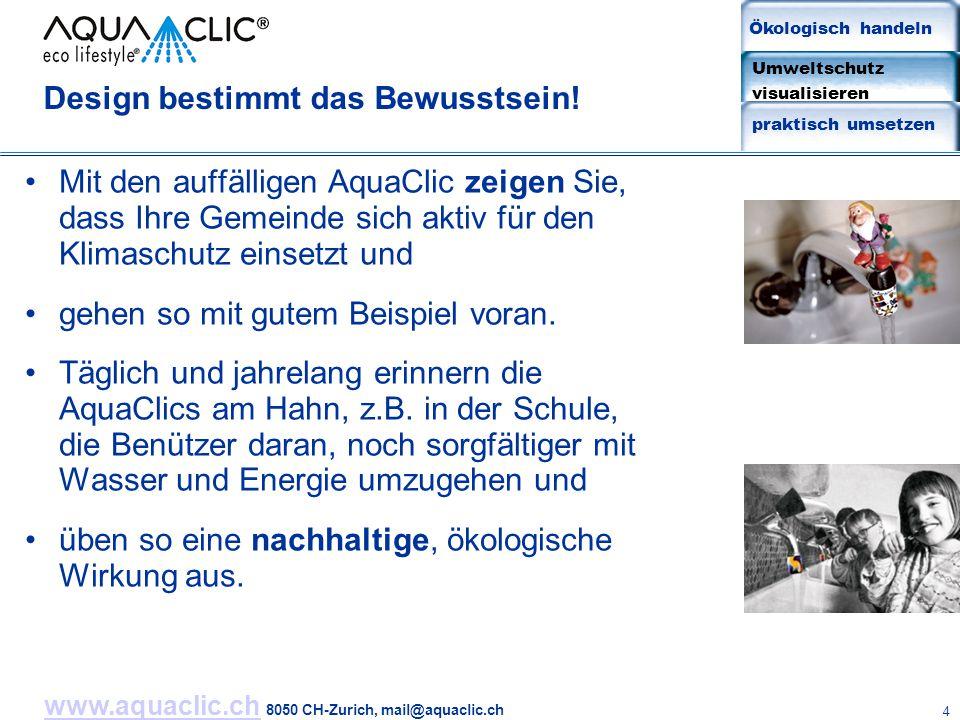 www.aquaclic.chwww.aquaclic.ch 8050 CH-Zurich, mail@aquaclic.ch 4 Design bestimmt das Bewusstsein! Mit den auffälligen AquaClic zeigen Sie, dass Ihre