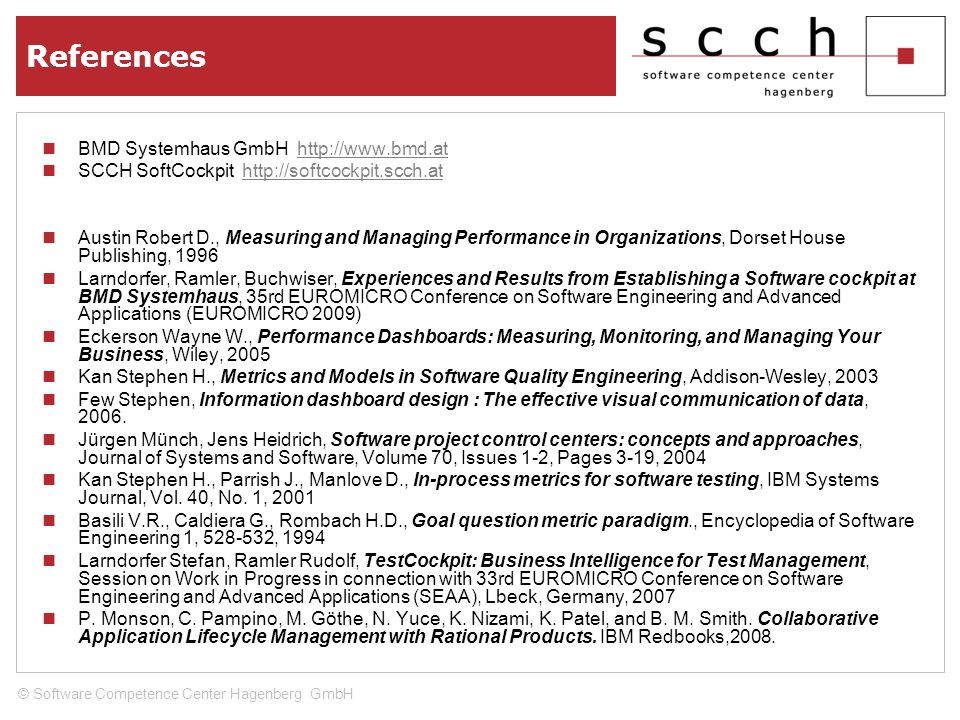 References BMD Systemhaus GmbH http://www.bmd.athttp://www.bmd.at SCCH SoftCockpit http://softcockpit.scch.athttp://softcockpit.scch.at Austin Robert D., Measuring and Managing Performance in Organizations, Dorset House Publishing, 1996 Larndorfer, Ramler, Buchwiser, Experiences and Results from Establishing a Software cockpit at BMD Systemhaus, 35rd EUROMICRO Conference on Software Engineering and Advanced Applications (EUROMICRO 2009) Eckerson Wayne W., Performance Dashboards: Measuring, Monitoring, and Managing Your Business, Wiley, 2005 Kan Stephen H., Metrics and Models in Software Quality Engineering, Addison-Wesley, 2003 Few Stephen, Information dashboard design : The effective visual communication of data, 2006.