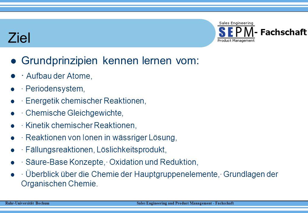 Ruhr-Universität Bochum Sales Engineering and Product Management - Fachschaft - Fachschaft Ziel Grundprinzipien kennen lernen vom: · Aufbau der Atome,