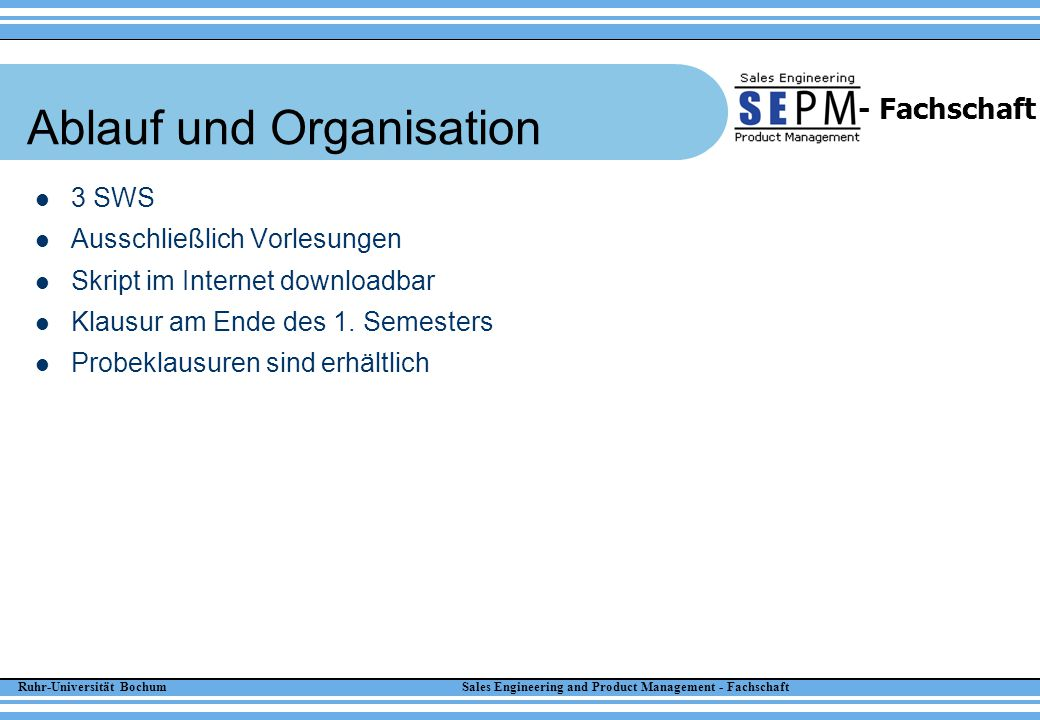Ruhr-Universität Bochum Sales Engineering and Product Management - Fachschaft - Fachschaft Eigene Erfahrungen Sehr gutes, vorlesungsnahes Skript erhältlich Klausur war probeklausuren-, skripten- und vorlesungsfoliennah Wenn man die Probeklausuren bearbeiten kann und versteht, kann man eigentlich nicht durchfallen – So einige Dinge muss man aber auch konkret auswendig lernen Die Vorlesung ist unbedingt zu empfehlen – Skriptnah – Verständlich – Klar strukturiert (bravo!!!) Weihnachtsvorlesung nicht verpassen!!.