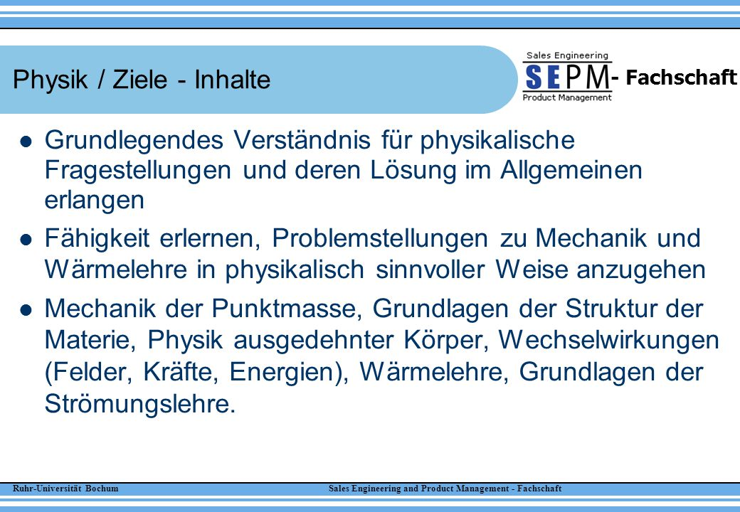 Ruhr-Universität Bochum Sales Engineering and Product Management - Fachschaft - Fachschaft Physik / Ziele - Inhalte Grundlegendes Verständnis für phys
