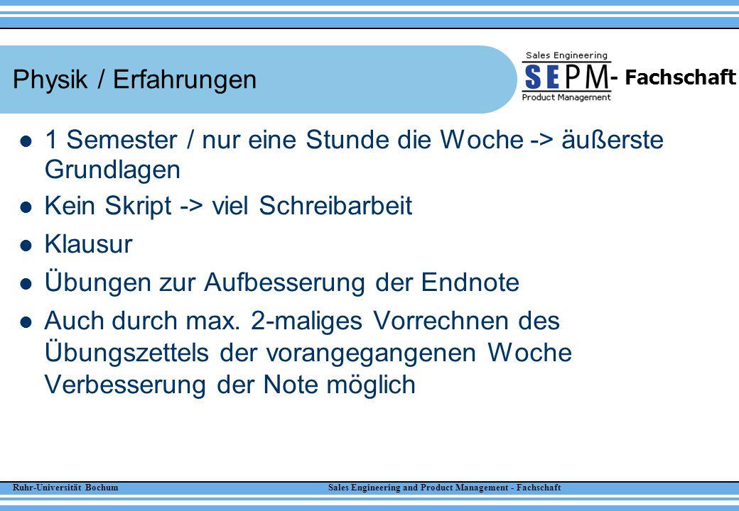 Ruhr-Universität Bochum Sales Engineering and Product Management - Fachschaft - Fachschaft Physik / Erfahrungen 1 Semester / nur eine Stunde die Woche -> äußerste Grundlagen Kein Skript -> viel Schreibarbeit Klausur Übungen zur Aufbesserung der Endnote Auch durch max.
