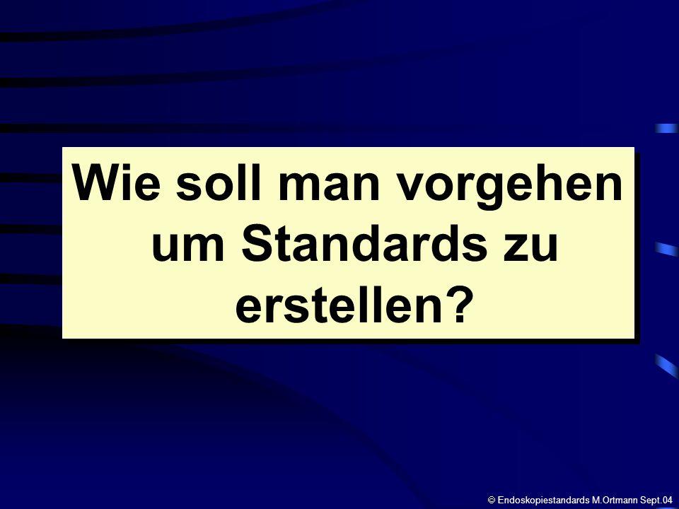Wie soll man vorgehen um Standards zu erstellen? Wie soll man vorgehen um Standards zu erstellen? Endoskopiestandards M.Ortmann Sept.04