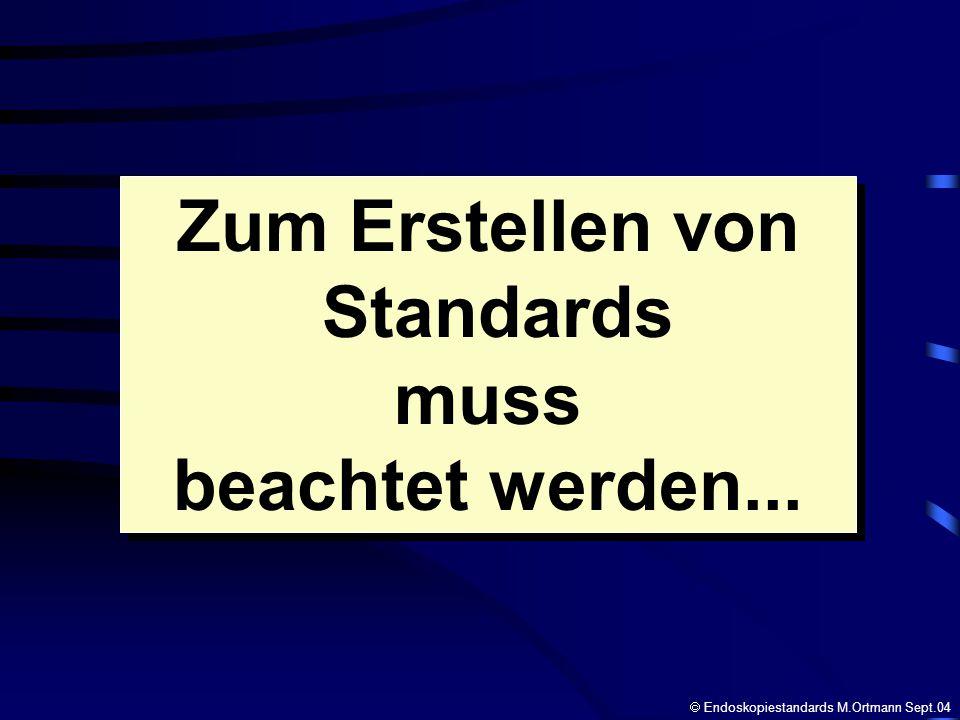 Zum Erstellen von Standards muss beachtet werden... Zum Erstellen von Standards muss beachtet werden... Endoskopiestandards M.Ortmann Sept.04