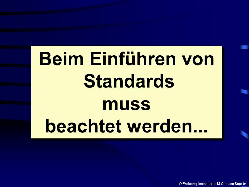 Beim Einführen von Standards muss beachtet werden... Beim Einführen von Standards muss beachtet werden... Endoskopiestandards M.Ortmann Sept.04