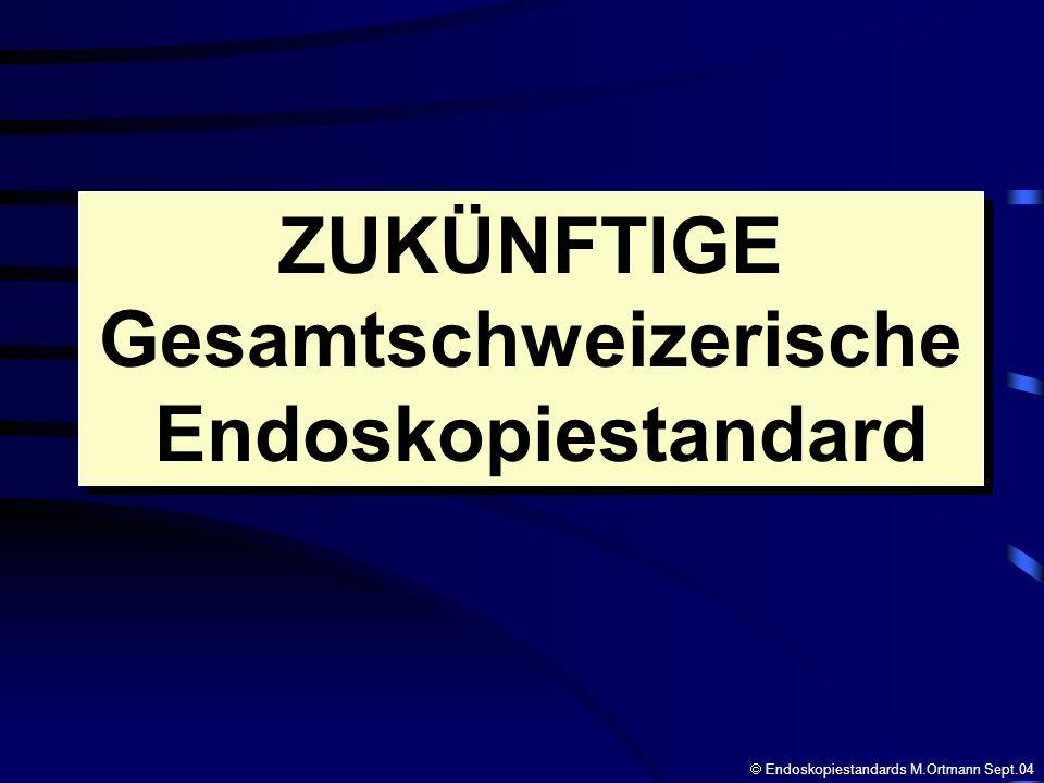ZUKÜNFTIGE Gesamtschweizerische Endoskopiestandard ZUKÜNFTIGE Gesamtschweizerische Endoskopiestandard Endoskopiestandards M.Ortmann Sept.04