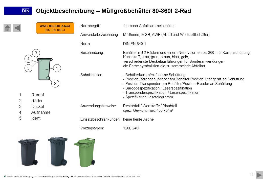 IFEU · Institut für Entsorgung und Umwelttechnik gGmbH · im Auftrag des: Normenausschuss Kommunale Technik · Zwischenstand 04.06.2008 HM 14 Objektbeschreibung – Müllgroßbehälter 80-360l 2-Rad AWB 80-360l 2-Rad DIN EN 840-1 Normbegriff:fahrbarer Abfallsammelbehälter Anwenderbezeichnung:Mülltonne, MGB, AWB (Abfall und Wertstoffbehälter) Norm:DIN EN 840-1 Beschreibung:Behälter mit 2 Rädern und einem Nennvolumen bis 360 l für Kammschüttung, Kunststoff, grau, grün, braun, blau, gelb,...