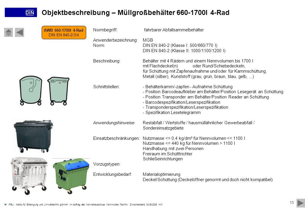 IFEU · Institut für Entsorgung und Umwelttechnik gGmbH · im Auftrag des: Normenausschuss Kommunale Technik · Zwischenstand 04.06.2008 HM 15 AWB 660-1700l 4-Rad DIN EN 840-2/3/4 Objektbeschreibung – Müllgroßbehälter 660-1700l 4-Rad Normbegriff: fahrbarer Abfallsammelbehälter Anwenderbezeichnung:MGB Norm:DIN EN 840-2 (Klasse I: 500/660/770 l) DIN EN 840-2 (Klasse II: 1000/1100/1200 l) Beschreibung:Behälter mit 4 Rädern und einem Nennvolumen bis 1700 l mit Flachdeckel(n) oder Rund/Schiebedeckeln, für Schüttung mit Zapfenaufnahme und/oder für Kammschüttung, Metall (silber), Kunststoff (grau, grün, braun, blau, gelb,...) Schnittstellen:- Behälterkamm/-zapfen - Aufnahme Schüttung - Position Barcodeaufkleber am Behälter/Position Lesegerät an Schüttung - Position Transponder am Behälter/Position Reader an Schüttung - Barcodespezifikation/Leserspezifikation - Transponderspezifikation/Leserspezifikation - Spezifikation Lesetelegramm Anwendungshinweise:Restabfall / Wertstoffe / hausmüllähnlicher Gewerbeabfall / Sondereinsatzgebiete Einsatzbeschränkungen:Nutzmasse 1100 l Handhabung mit zwei Personen Freiraum im Schütttrichter Schließeinrichtungen Vorzugstypen: Entwicklungsbedarf:Materialoptimierung Deckel/Schüttung (Deckelöffner genormt und doch nicht kompatibel)