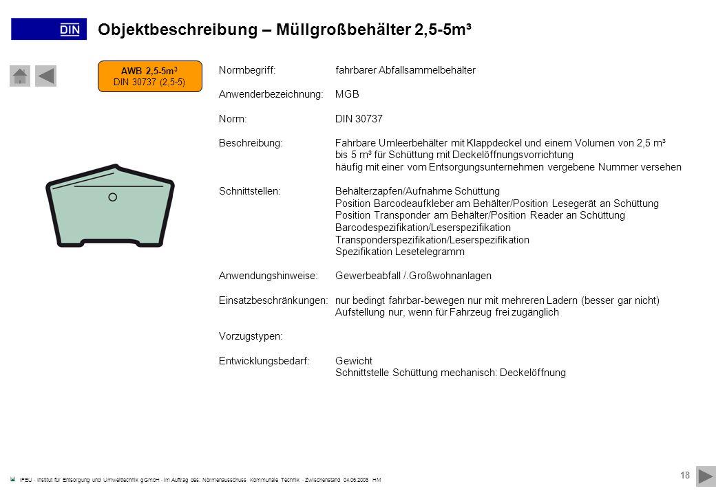 IFEU · Institut für Entsorgung und Umwelttechnik gGmbH · im Auftrag des: Normenausschuss Kommunale Technik · Zwischenstand 04.06.2008 HM 18 AWB 2,5-5m 3 DIN 30737 (2,5-5) Objektbeschreibung – Müllgroßbehälter 2,5-5m³ Normbegriff:fahrbarer Abfallsammelbehälter Anwenderbezeichnung:MGB Norm:DIN 30737 Beschreibung:Fahrbare Umleerbehälter mit Klappdeckel und einem Volumen von 2,5 m³ bis 5 m³ für Schüttung mit Deckelöffnungsvorrichtung häufig mit einer vom Entsorgungsunternehmen vergebene Nummer versehen Schnittstellen:Behälterzapfen/Aufnahme Schüttung Position Barcodeaufkleber am Behälter/Position Lesegerät an Schüttung Position Transponder am Behälter/Position Reader an Schüttung Barcodespezifikation/Leserspezifikation Transponderspezifikation/Leserspezifikation Spezifikation Lesetelegramm Anwendungshinweise:Gewerbeabfall /.Großwohnanlagen Einsatzbeschränkungen:nur bedingt fahrbar-bewegen nur mit mehreren Ladern (besser gar nicht) Aufstellung nur, wenn für Fahrzeug frei zugänglich Vorzugstypen: Entwicklungsbedarf:Gewicht Schnittstelle Schüttung mechanisch: Deckelöffnung