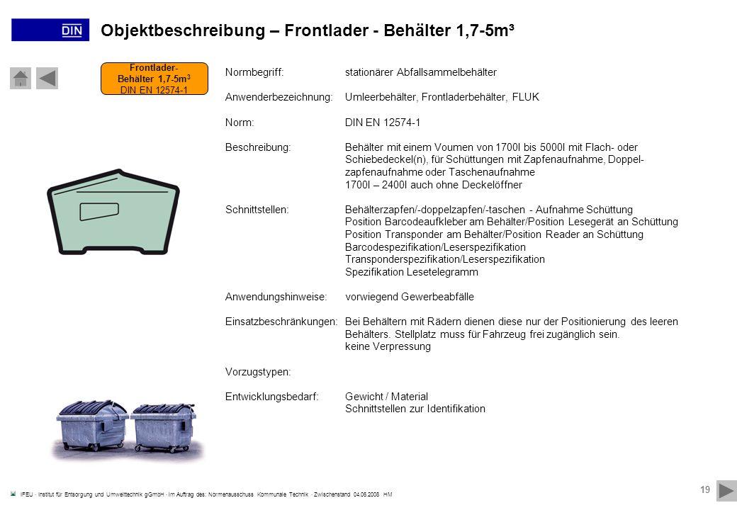 IFEU · Institut für Entsorgung und Umwelttechnik gGmbH · im Auftrag des: Normenausschuss Kommunale Technik · Zwischenstand 04.06.2008 HM 19 Frontlader- Behälter 1,7-5m 3 DIN EN 12574-1 Objektbeschreibung – Frontlader - Behälter 1,7-5m³ Normbegriff:stationärer Abfallsammelbehälter Anwenderbezeichnung:Umleerbehälter, Frontladerbehälter, FLUK Norm:DIN EN 12574-1 Beschreibung:Behälter mit einem Voumen von 1700l bis 5000l mit Flach- oder Schiebedeckel(n), für Schüttungen mit Zapfenaufnahme, Doppel- zapfenaufnahme oder Taschenaufnahme 1700l – 2400l auch ohne Deckelöffner Schnittstellen:Behälterzapfen/-doppelzapfen/-taschen - Aufnahme Schüttung Position Barcodeaufkleber am Behälter/Position Lesegerät an Schüttung Position Transponder am Behälter/Position Reader an Schüttung Barcodespezifikation/Leserspezifikation Transponderspezifikation/Leserspezifikation Spezifikation Lesetelegramm Anwendungshinweise:vorwiegend Gewerbeabfälle Einsatzbeschränkungen:Bei Behältern mit Rädern dienen diese nur der Positionierung des leeren Behälters.