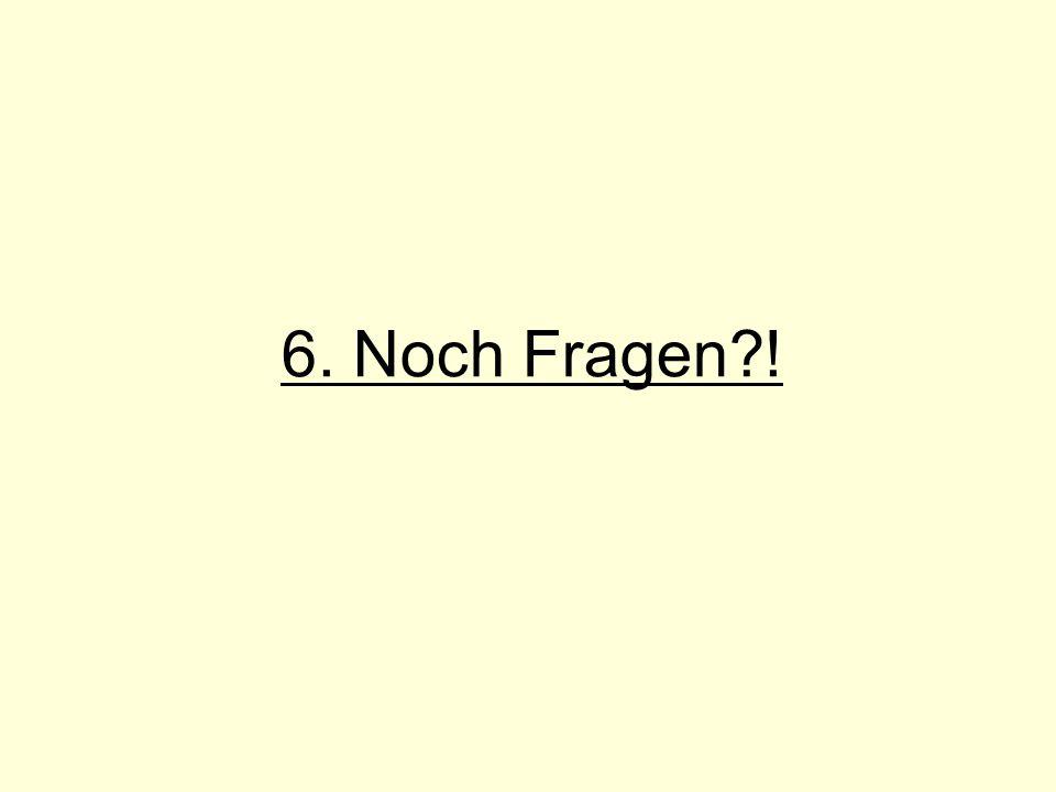 6. Noch Fragen?!