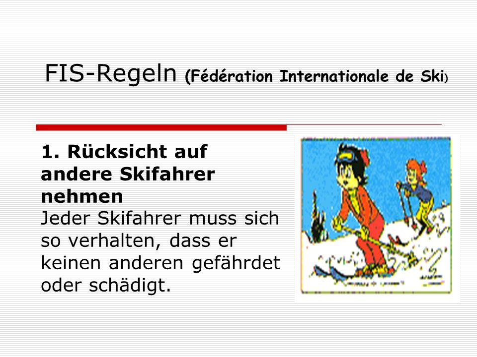 FIS-Regeln (Fédération Internationale de Ski ) 1. Rücksicht auf andere Skifahrer nehmen Jeder Skifahrer muss sich so verhalten, dass er keinen anderen