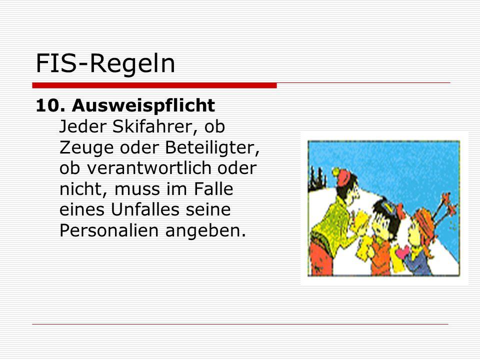 FIS-Regeln 10. Ausweispflicht Jeder Skifahrer, ob Zeuge oder Beteiligter, ob verantwortlich oder nicht, muss im Falle eines Unfalles seine Personalien
