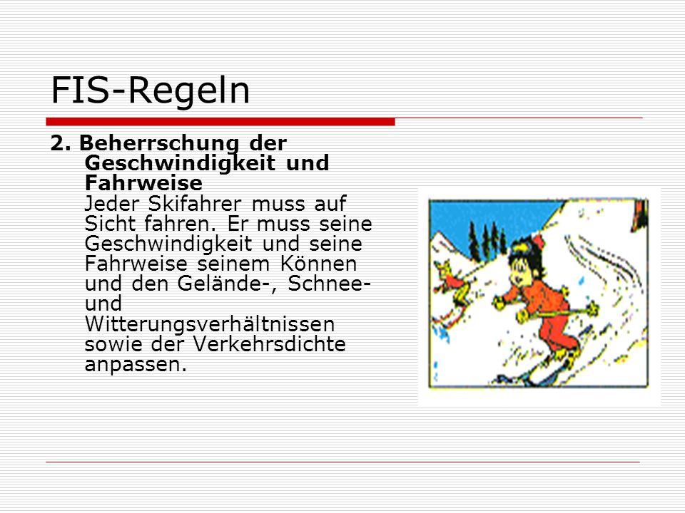 FIS-Regeln 2. Beherrschung der Geschwindigkeit und Fahrweise Jeder Skifahrer muss auf Sicht fahren. Er muss seine Geschwindigkeit und seine Fahrweise