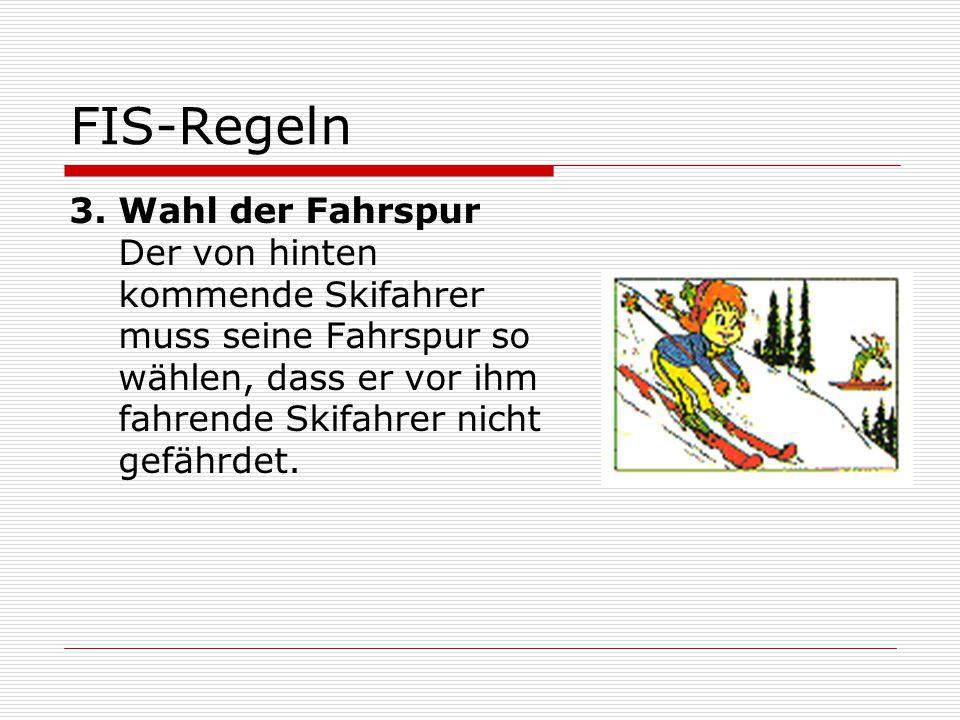 FIS-Regeln 3.Wahl der Fahrspur Der von hinten kommende Skifahrer muss seine Fahrspur so wählen, dass er vor ihm fahrende Skifahrer nicht gefährdet.