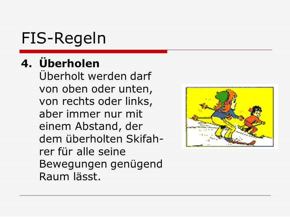 FIS-Regeln 4.Überholen Überholt werden darf von oben oder unten, von rechts oder links, aber immer nur mit einem Abstand, der dem überholten Skifah- r