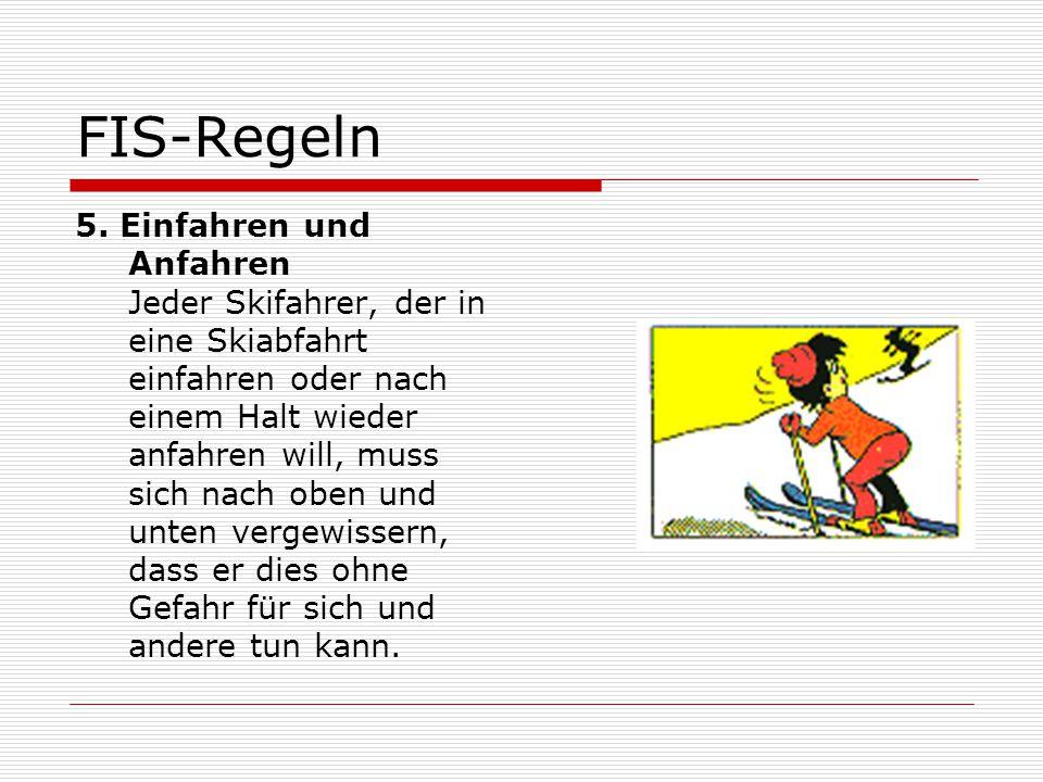 FIS-Regeln 5. Einfahren und Anfahren Jeder Skifahrer, der in eine Skiabfahrt einfahren oder nach einem Halt wieder anfahren will, muss sich nach oben