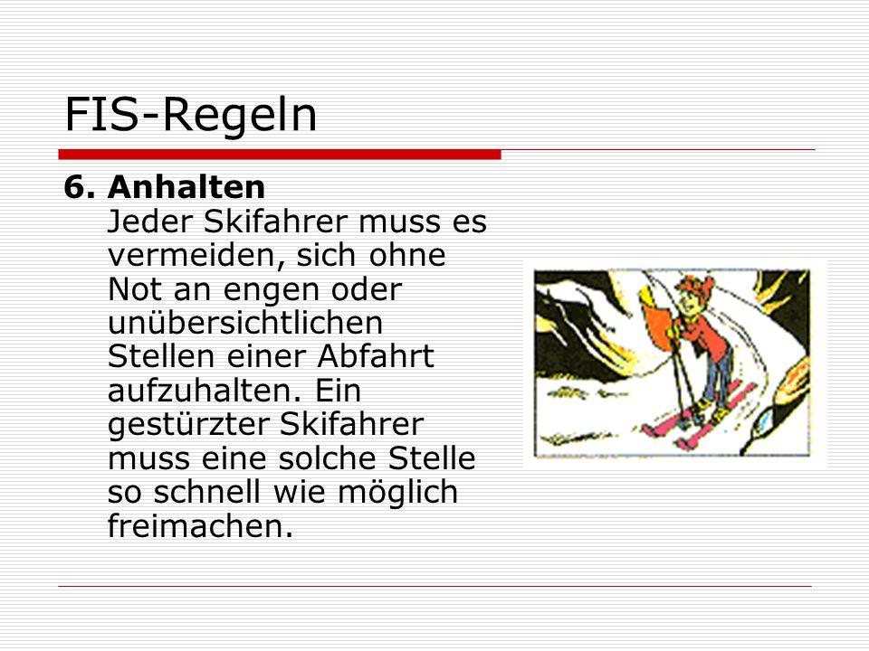 FIS-Regeln 6. Anhalten Jeder Skifahrer muss es vermeiden, sich ohne Not an engen oder unübersichtlichen Stellen einer Abfahrt aufzuhalten. Ein gestürz