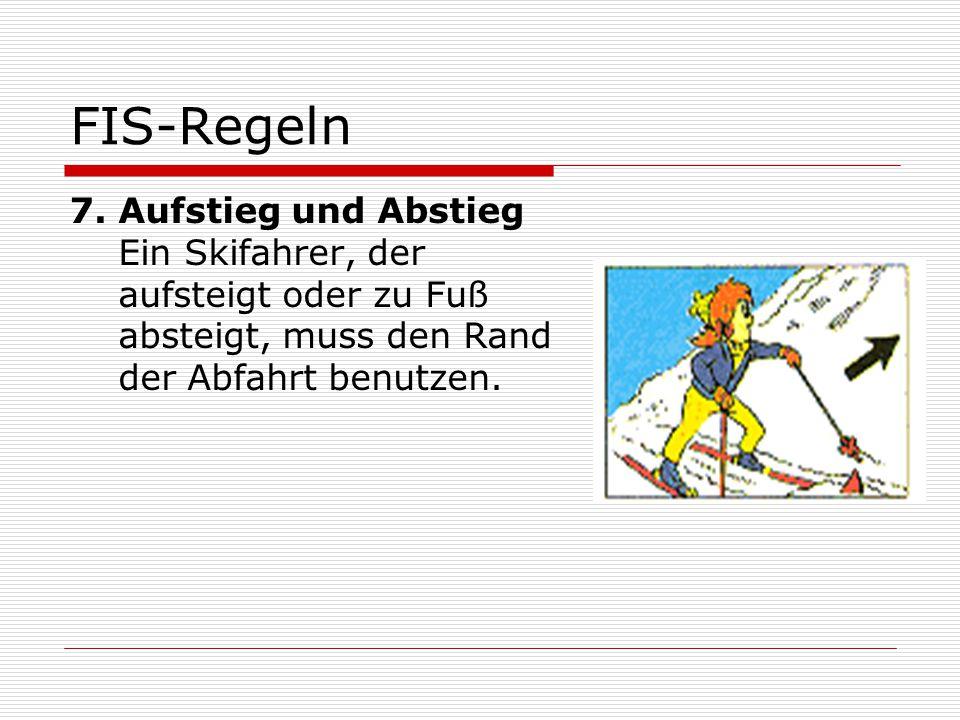 FIS-Regeln 7. Aufstieg und Abstieg Ein Skifahrer, der aufsteigt oder zu Fuß absteigt, muss den Rand der Abfahrt benutzen.