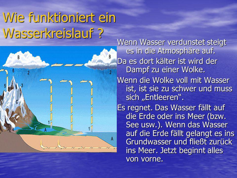 Wie funktioniert ein Wasserkreislauf ? Wenn Wasser verdunstet steigt es in die Atmosphäre auf. Da es dort kälter ist wird der Dampf zu einer Wolke. We