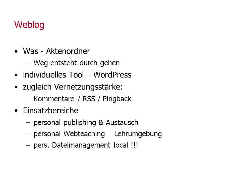 Weblog Was - Aktenordner –Weg entsteht durch gehen individuelles Tool – WordPress zugleich Vernetzungsstärke: –Kommentare / RSS / Pingback Einsatzbereiche –personal publishing & Austausch –personal Webteaching – Lehrumgebung –pers.