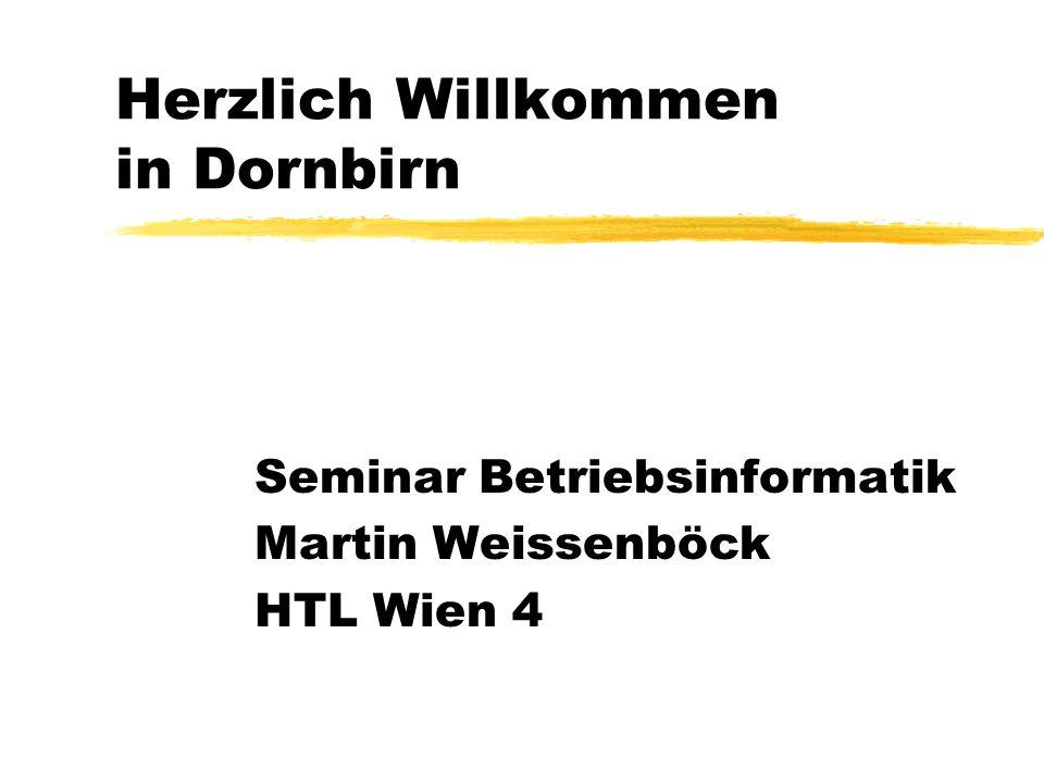 Herzlich Willkommen in Dornbirn Seminar Betriebsinformatik Martin Weissenböck HTL Wien 4