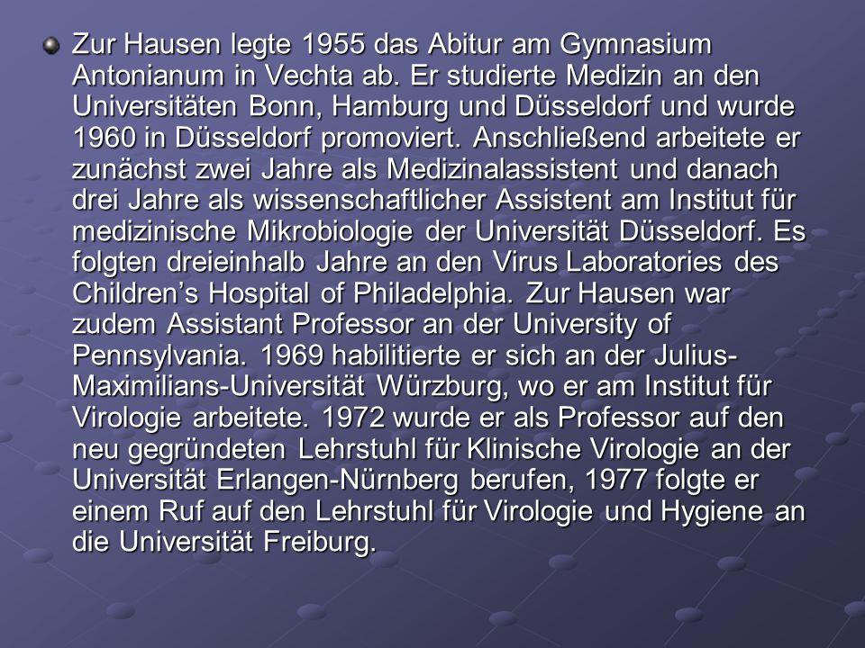 Zur Hausen legte 1955 das Abitur am Gymnasium Antonianum in Vechta ab. Er studierte Medizin an den Universitäten Bonn, Hamburg und Düsseldorf und wurd