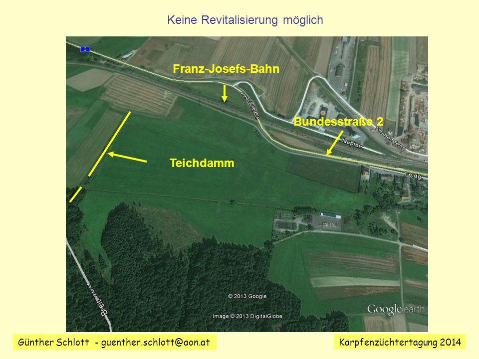 Günther Schlott - guenther.schlott@aon.at Karpfenzüchtertagung 2014 Teichdamm Bundesstraße 2 Franz-Josefs-Bahn Keine Revitalisierung möglich