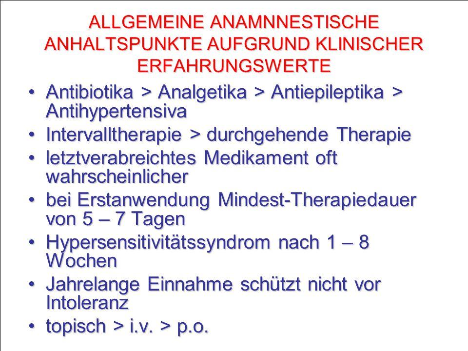 ALLGEMEINE ANAMNNESTISCHE ANHALTSPUNKTE AUFGRUND KLINISCHER ERFAHRUNGSWERTE Antibiotika > Analgetika > Antiepileptika > AntihypertensivaAntibiotika > Analgetika > Antiepileptika > Antihypertensiva Intervalltherapie > durchgehende TherapieIntervalltherapie > durchgehende Therapie letztverabreichtes Medikament oft wahrscheinlicherletztverabreichtes Medikament oft wahrscheinlicher bei Erstanwendung Mindest-Therapiedauer von 5 – 7 Tagenbei Erstanwendung Mindest-Therapiedauer von 5 – 7 Tagen Hypersensitivitätssyndrom nach 1 – 8 WochenHypersensitivitätssyndrom nach 1 – 8 Wochen Jahrelange Einnahme schützt nicht vor IntoleranzJahrelange Einnahme schützt nicht vor Intoleranz topisch > i.v.