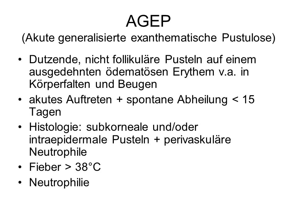 AGEP (Akute generalisierte exanthematische Pustulose) Dutzende, nicht follikuläre Pusteln auf einem ausgedehnten ödematösen Erythem v.a.