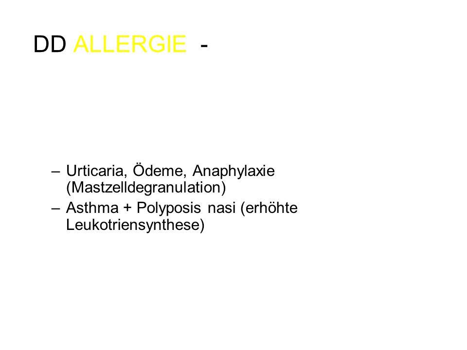 DD ALLERGIE - PSEUDOALLERGIE oft synonym Intoleranz/Unverträglichkeit Keine Sensibilisierung notwendig, Symptome bei Erstkontakt möglich Ähnliche Sy wie Allergie –Urticaria, Ödeme, Anaphylaxie (Mastzelldegranulation) –Asthma + Polyposis nasi (erhöhte Leukotriensynthese) Keine Immunreaktion gegen das Medikament, aber Aktivierung immunologischer Effektorzellen (Mastzellen, Basophile …) Kreuzreaktionen: nicht strukturell, sondern über Wirkprinzip (z.B.