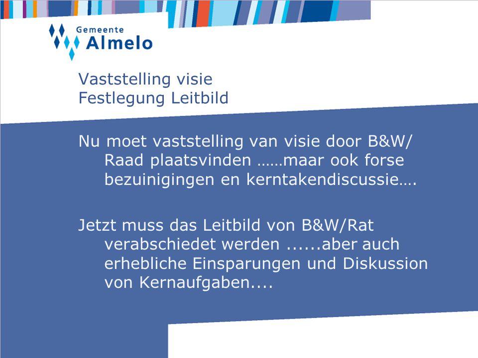 Vaststelling visie Festlegung Leitbild Nu moet vaststelling van visie door B&W/ Raad plaatsvinden ……maar ook forse bezuinigingen en kerntakendiscussie….